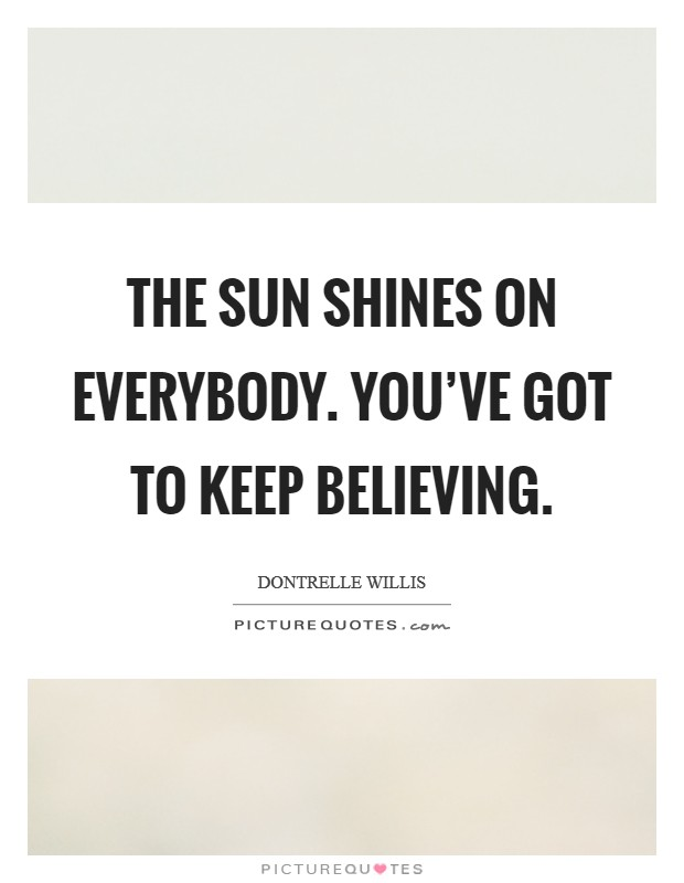 The sun shines on everybody. You've got to keep believing Picture Quote #1