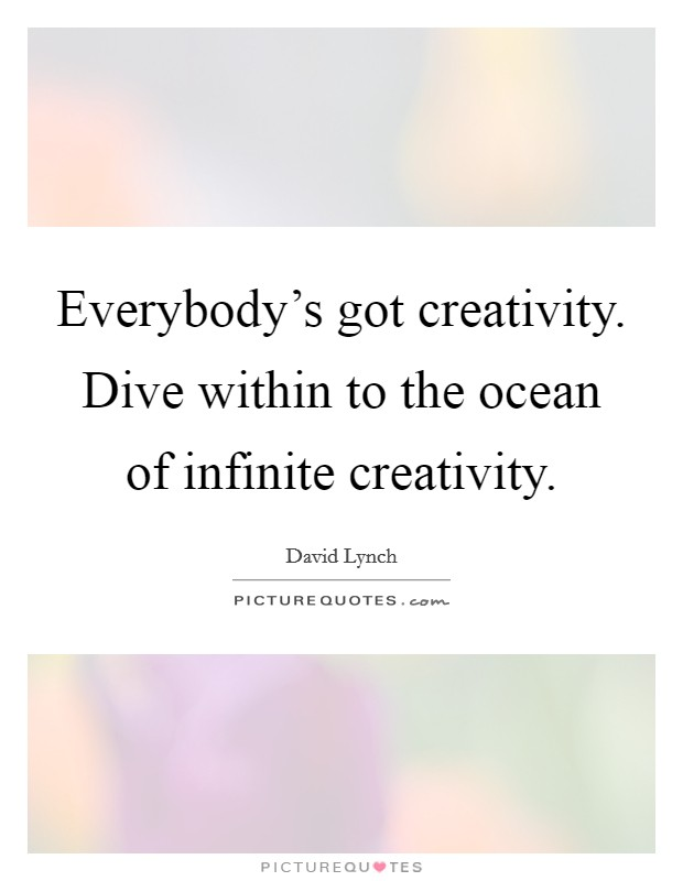 Everybody's got creativity. Dive within to the ocean of infinite creativity Picture Quote #1