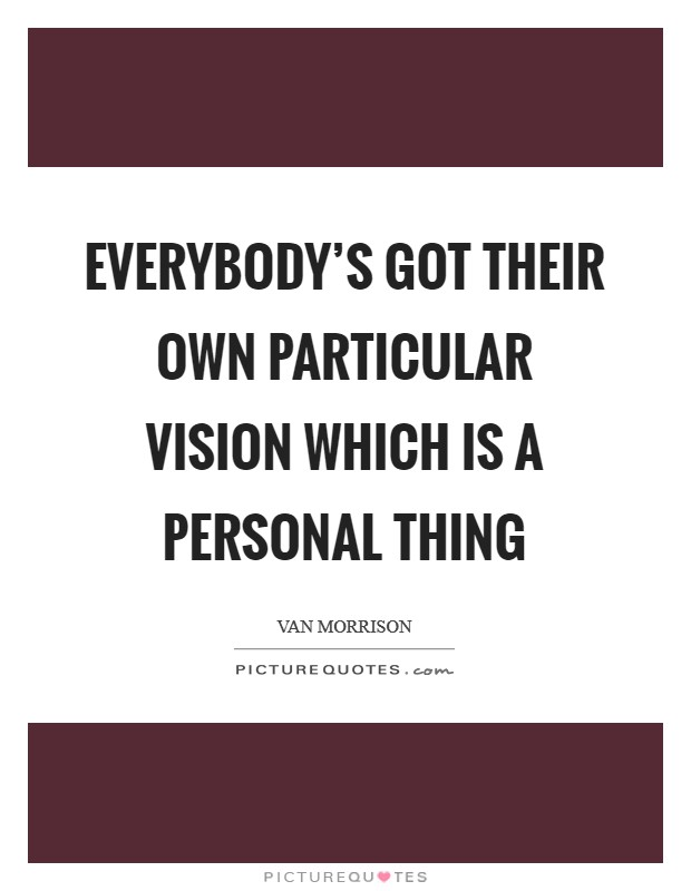 Everybody's got their own particular vision which is a personal thing Picture Quote #1