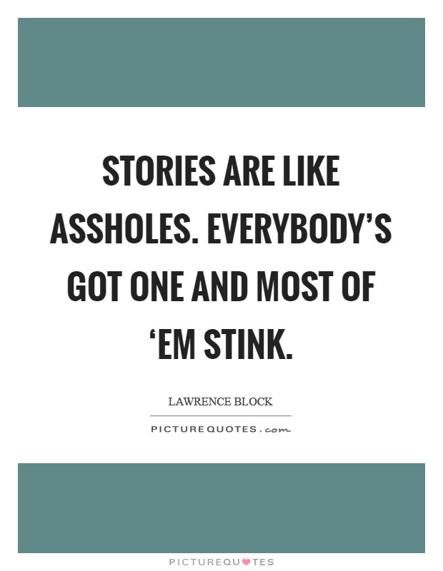 Stories are like assholes. Everybody's got one and most of 'em stink Picture Quote #1
