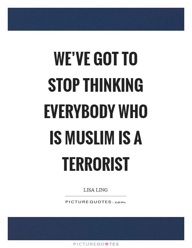 We've got to stop thinking everybody who is Muslim is a terrorist Picture Quote #1