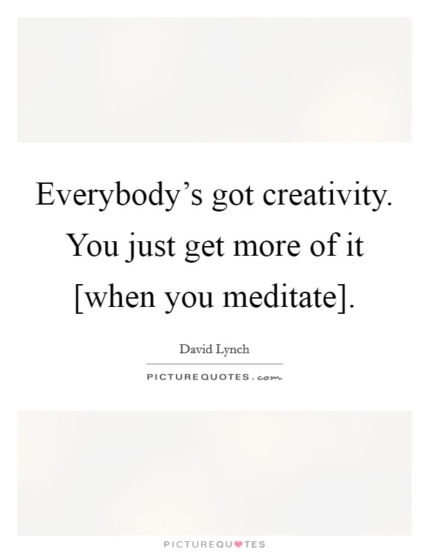 Everybody's got creativity. You just get more of it [when you meditate] Picture Quote #1