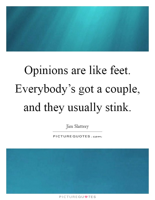 Opinions are like feet. Everybody's got a couple, and they usually stink Picture Quote #1