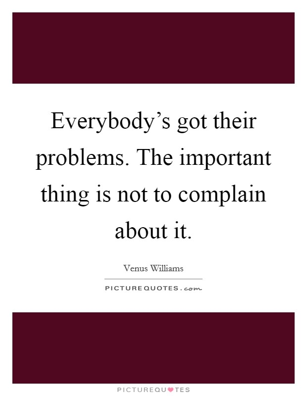 Everybody's got their problems. The important thing is not to complain about it Picture Quote #1