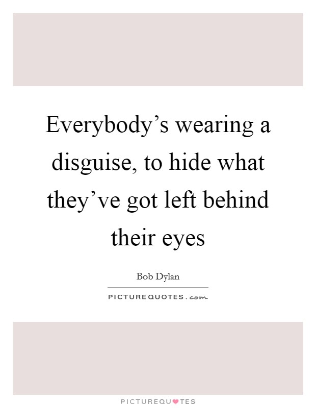 Everybody's wearing a disguise, to hide what they've got left behind their eyes Picture Quote #1