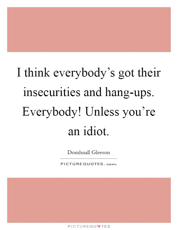 I think everybody's got their insecurities and hang-ups. Everybody! Unless you're an idiot Picture Quote #1