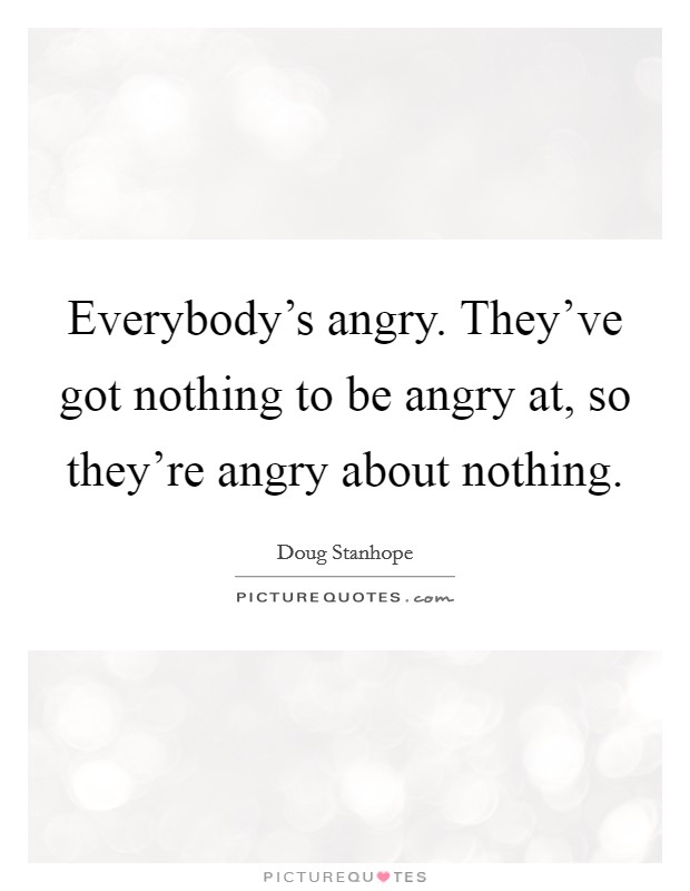 Everybody's angry. They've got nothing to be angry at, so they're angry about nothing Picture Quote #1