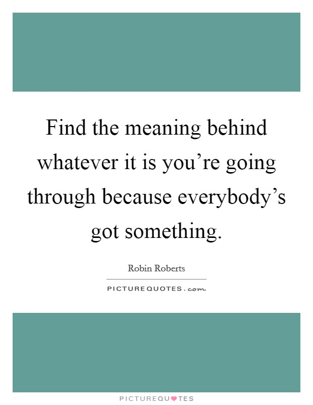 Find the meaning behind whatever it is you're going through because everybody's got something Picture Quote #1