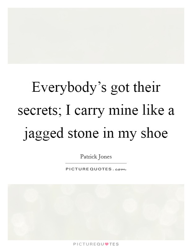 Everybody's got their secrets; I carry mine like a jagged stone in my shoe Picture Quote #1