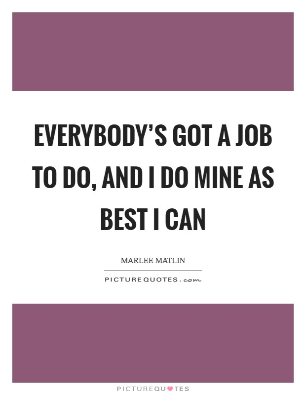 Everybody's got a job to do, and I do mine as best I can Picture Quote #1