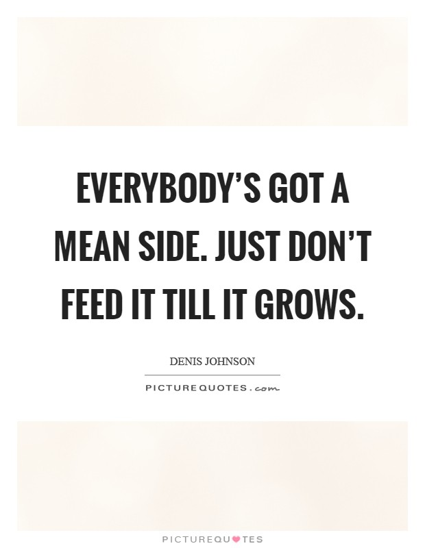 Everybody's got a mean side. Just don't feed it till it grows Picture Quote #1