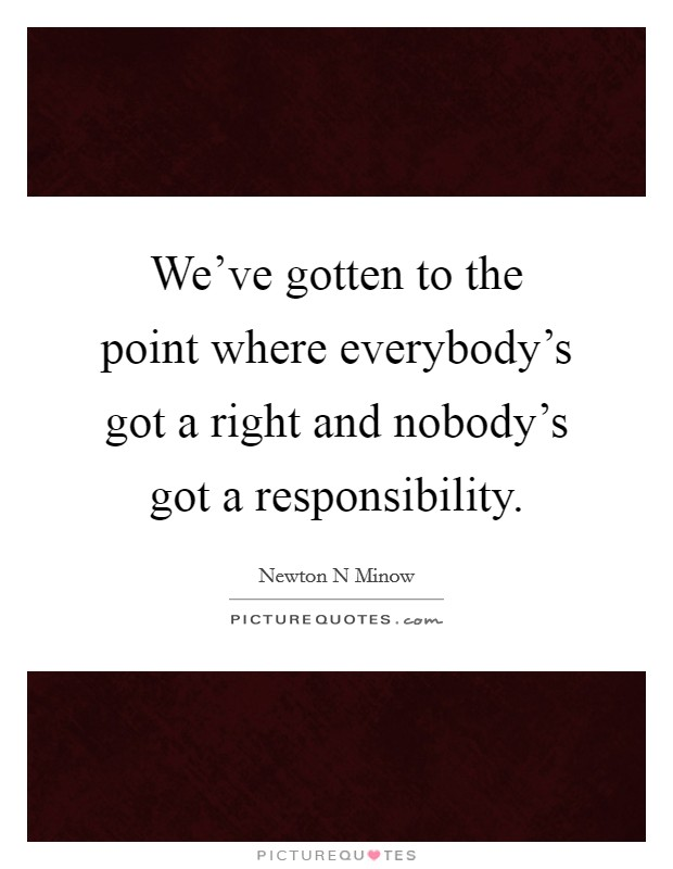 We've gotten to the point where everybody's got a right and nobody's got a responsibility Picture Quote #1