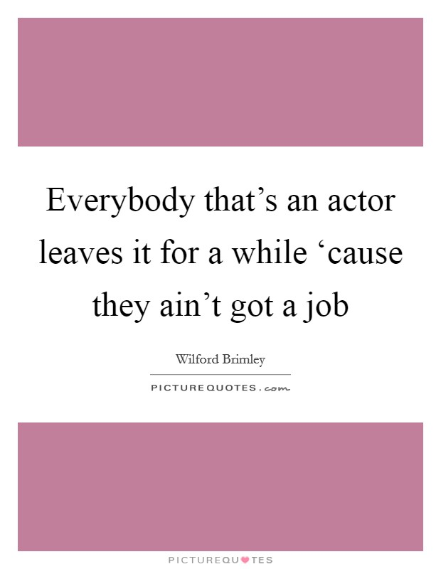 Everybody that's an actor leaves it for a while 'cause they ain't got a job Picture Quote #1