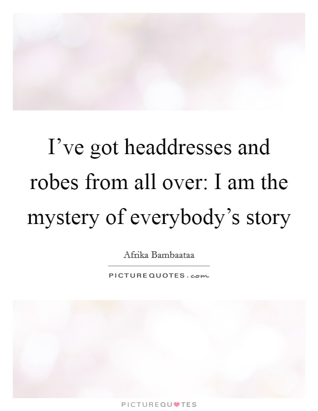 I've got headdresses and robes from all over: I am the mystery of everybody's story Picture Quote #1