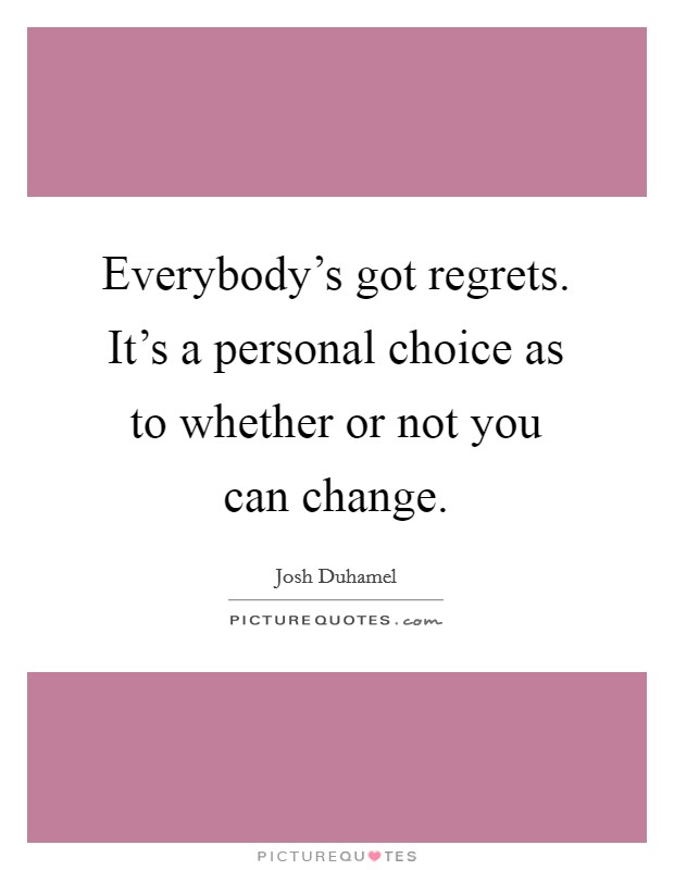 Everybody's got regrets. It's a personal choice as to whether or not you can change Picture Quote #1