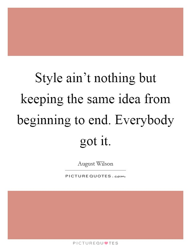 Style ain't nothing but keeping the same idea from beginning to end. Everybody got it Picture Quote #1