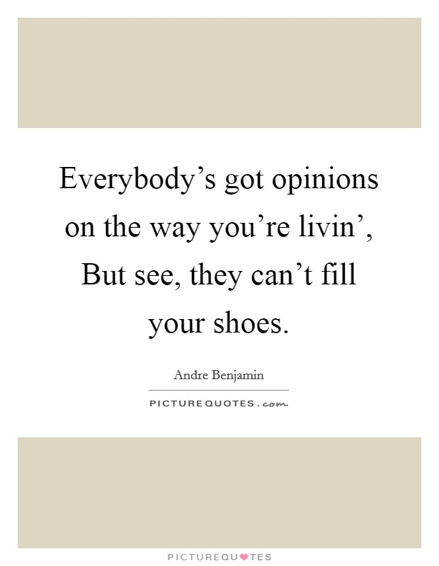 Everybody's got opinions on the way you're livin', But see, they can't fill your shoes Picture Quote #1