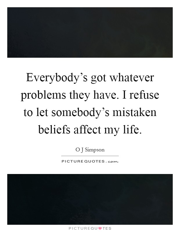 Everybody's got whatever problems they have. I refuse to let somebody's mistaken beliefs affect my life Picture Quote #1