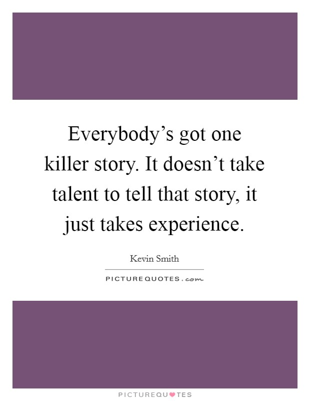 Everybody's got one killer story. It doesn't take talent to tell that story, it just takes experience Picture Quote #1