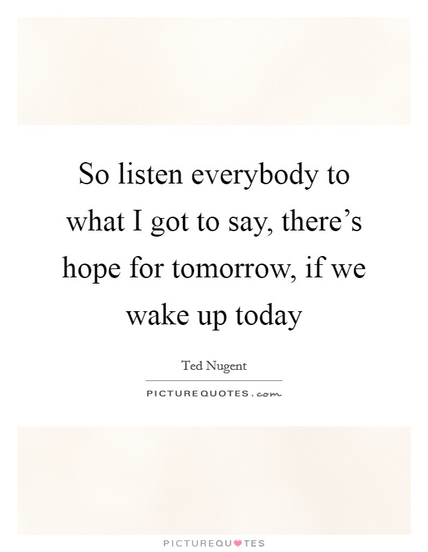 So listen everybody to what I got to say, there's hope for tomorrow, if we wake up today Picture Quote #1