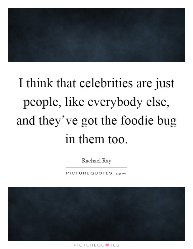 I think that celebrities are just people, like everybody else, and they've got the foodie bug in them too. Picture Quote #1