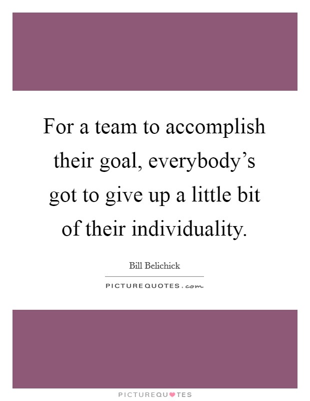For a team to accomplish their goal, everybody's got to give up a little bit of their individuality Picture Quote #1