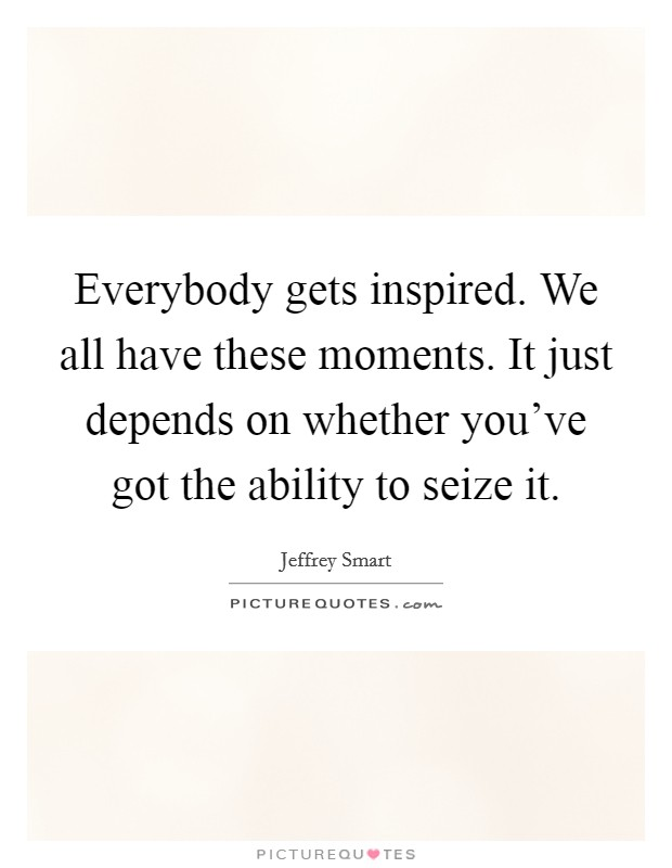 Everybody gets inspired. We all have these moments. It just depends on whether you've got the ability to seize it Picture Quote #1