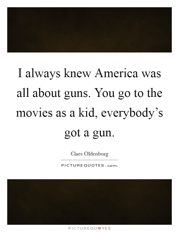 I always knew America was all about guns. You go to the movies as a kid, everybody's got a gun Picture Quote #1