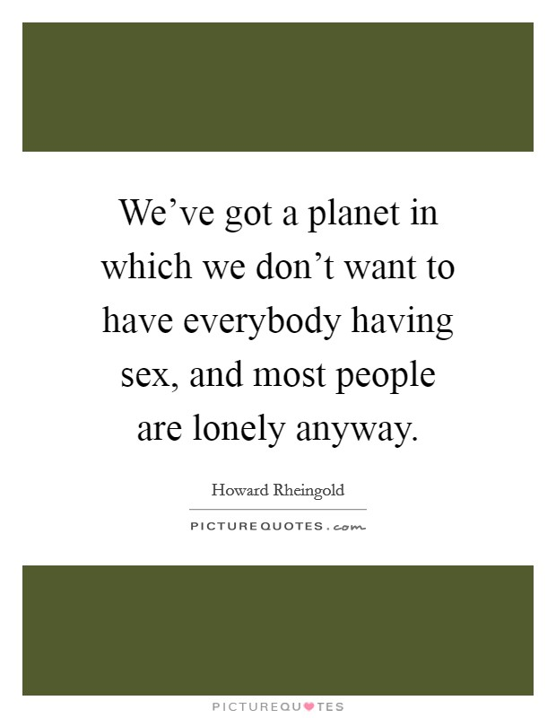 We've got a planet in which we don't want to have everybody having sex, and most people are lonely anyway Picture Quote #1