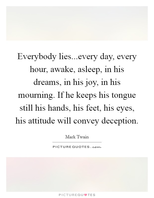 Everybody lies...every day, every hour, awake, asleep, in his dreams, in his joy, in his mourning. If he keeps his tongue still his hands, his feet, his eyes, his attitude will convey deception Picture Quote #1