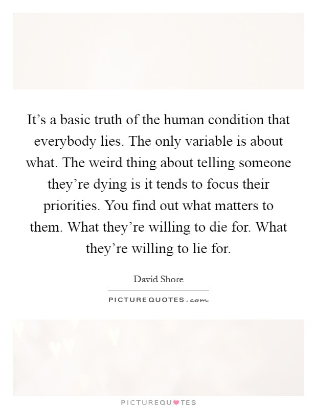 It's a basic truth of the human condition that everybody lies. The only variable is about what. The weird thing about telling someone they're dying is it tends to focus their priorities. You find out what matters to them. What they're willing to die for. What they're willing to lie for Picture Quote #1