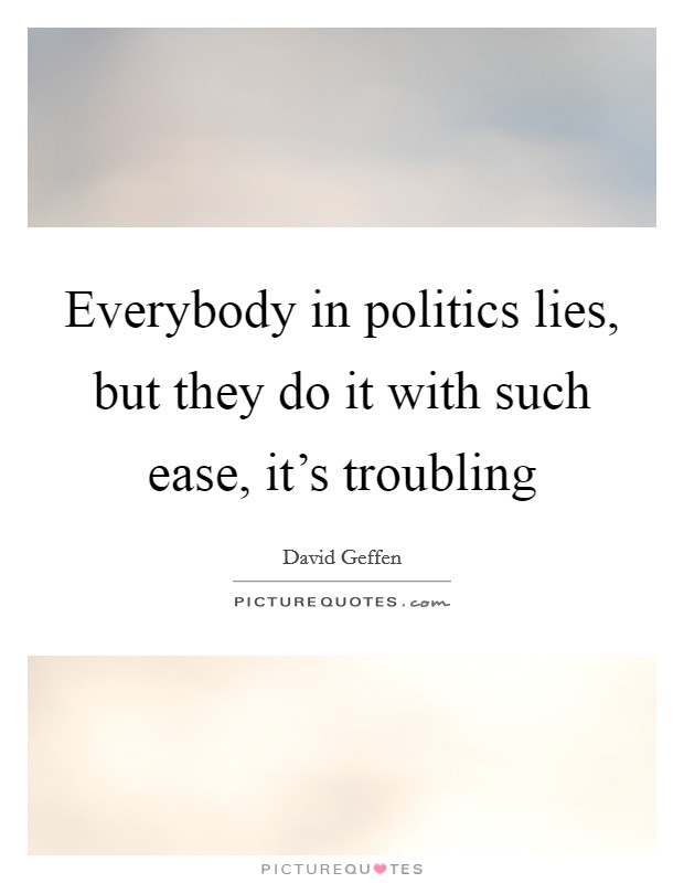 Everybody in politics lies, but they do it with such ease, it's troubling Picture Quote #1