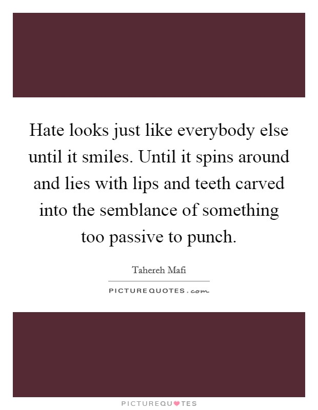 Hate looks just like everybody else until it smiles. Until it spins around and lies with lips and teeth carved into the semblance of something too passive to punch Picture Quote #1