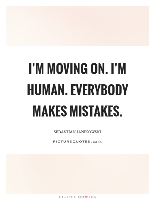 I'm Moving On. I'm Human. Everybody Makes Mistakes
