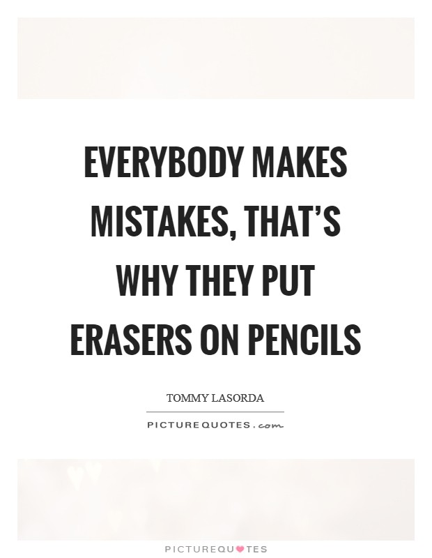 Everybody Makes Mistakes, That's Why They Put Erasers On