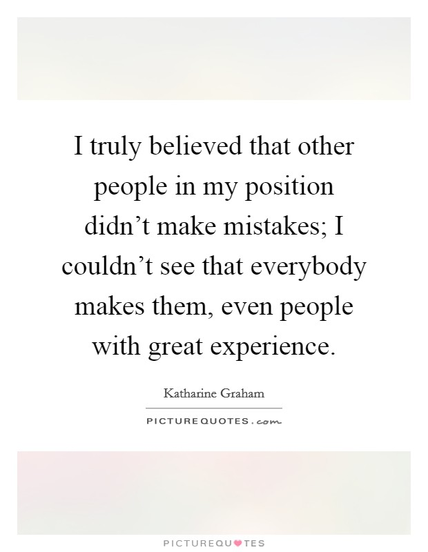 I truly believed that other people in my position didn't make mistakes; I couldn't see that everybody makes them, even people with great experience Picture Quote #1