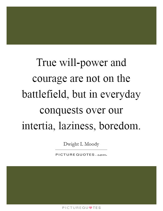 True will-power and courage are not on the battlefield, but in everyday conquests over our intertia, laziness, boredom Picture Quote #1