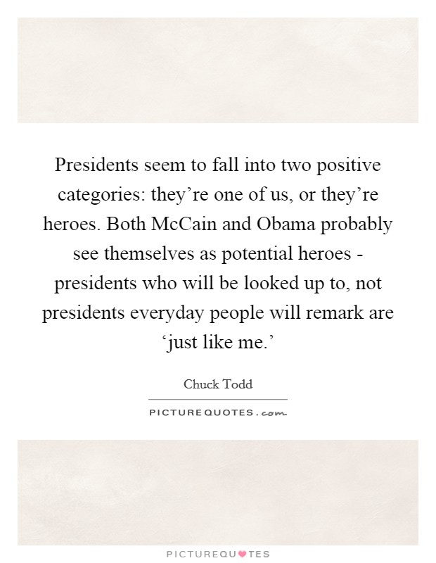 Presidents seem to fall into two positive categories: they're one of us, or they're heroes. Both McCain and Obama probably see themselves as potential heroes - presidents who will be looked up to, not presidents everyday people will remark are 'just like me.' Picture Quote #1