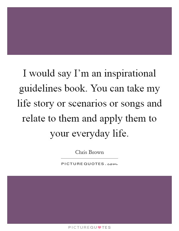 I would say I'm an inspirational guidelines book. You can take my life story or scenarios or songs and relate to them and apply them to your everyday life Picture Quote #1