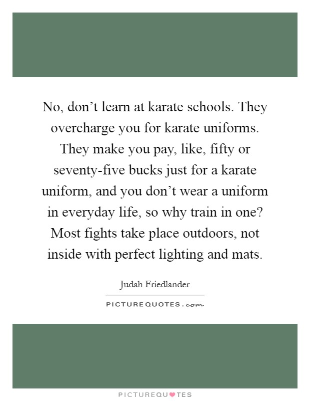 No, don't learn at karate schools. They overcharge you for karate uniforms. They make you pay, like, fifty or seventy-five bucks just for a karate uniform, and you don't wear a uniform in everyday life, so why train in one? Most fights take place outdoors, not inside with perfect lighting and mats Picture Quote #1