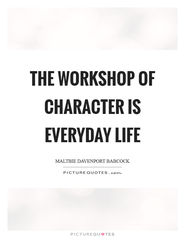 The workshop of character is everyday life Picture Quote #1