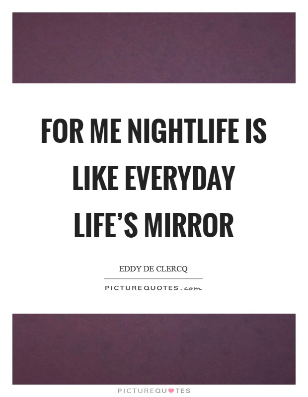 For me nightlife is like everyday life's mirror Picture Quote #1