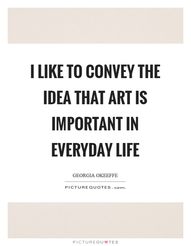I like to convey the idea that art is important in everyday life Picture Quote #1