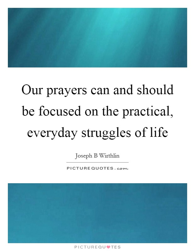 Our prayers can and should be focused on the practical, everyday struggles of life Picture Quote #1