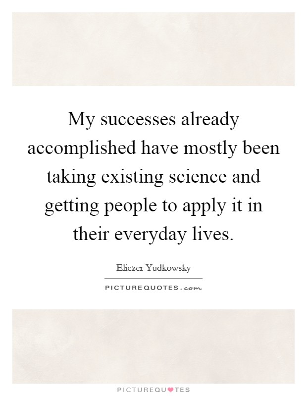 My successes already accomplished have mostly been taking existing science and getting people to apply it in their everyday lives. Picture Quote #1