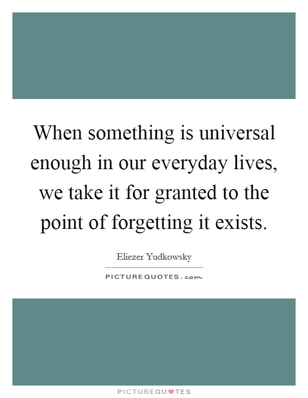 When something is universal enough in our everyday lives, we take it for granted to the point of forgetting it exists Picture Quote #1
