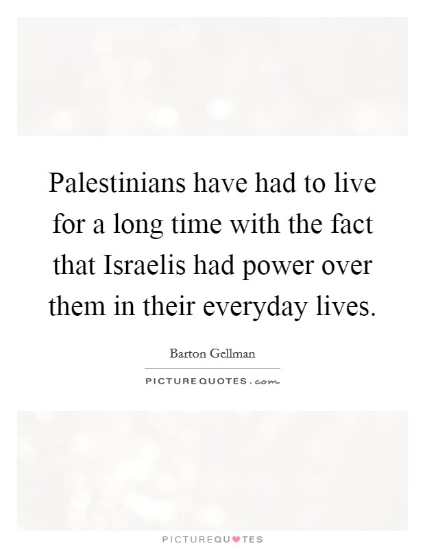 Palestinians have had to live for a long time with the fact that Israelis had power over them in their everyday lives. Picture Quote #1