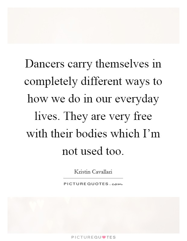 Dancers carry themselves in completely different ways to how we do in our everyday lives. They are very free with their bodies which I'm not used too. Picture Quote #1