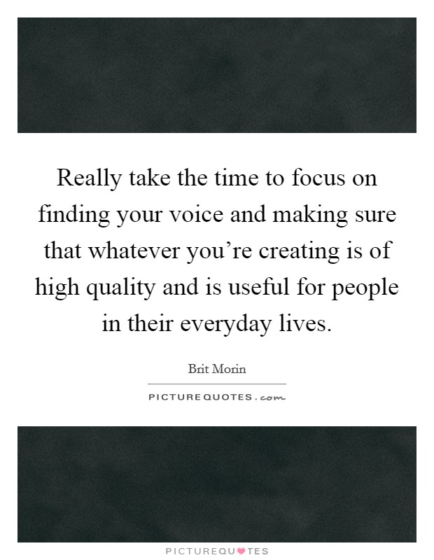 Really take the time to focus on finding your voice and making sure that whatever you're creating is of high quality and is useful for people in their everyday lives. Picture Quote #1