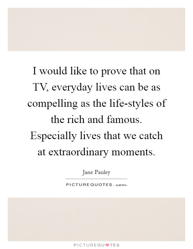 I would like to prove that on TV, everyday lives can be as compelling as the life-styles of the rich and famous. Especially lives that we catch at extraordinary moments Picture Quote #1